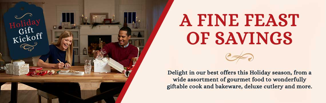 A Fine Feast Of Savings Delight in our best offers this Holiday season, from a wide assortment of gourmet food to wonderfully giftable cook and bakeware, deluxe cutlery and more.
