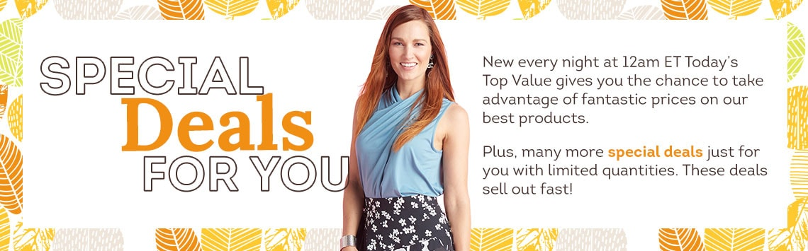 Special Deals for You  - New every night at 12am ET Today's Top Value gives you the chance to take advantage of fantastic prices on our best products.  Plus, many more special deals just for you with limited quantities. These deals sell out fast!