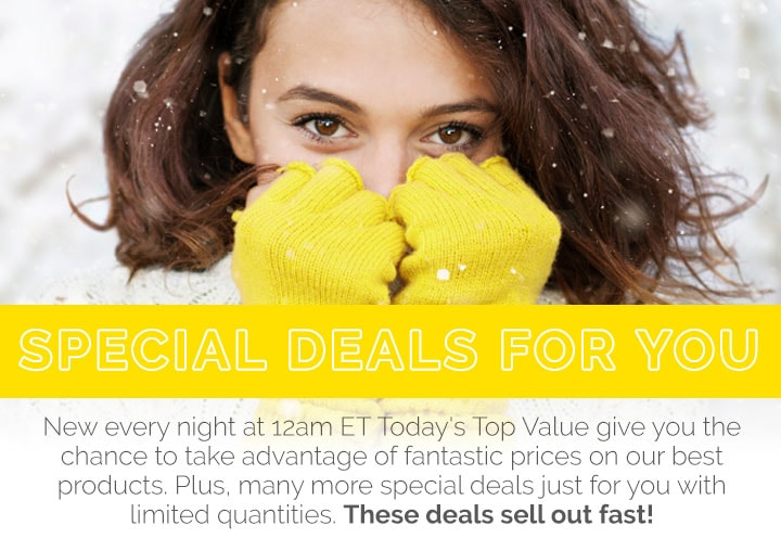 Special Deals for You - New every night at 12am ET Today's Top Value give you the chance to take advantage of fantastic prices on our best products. Plus, many more special deals just for you with limited quantities. These deals sell out fast!