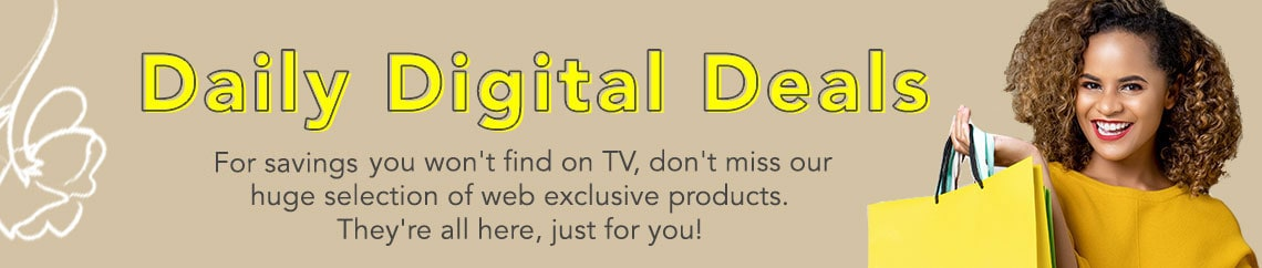 Daily Digital Deals  For savings, you won't find on TV, don't miss our huge selection of web exclusive products. They're all here, just for you!