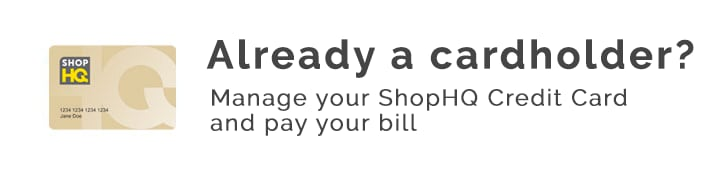 Already a cardholder?  Manage your ShopHQ Credit Card and pay your bill
