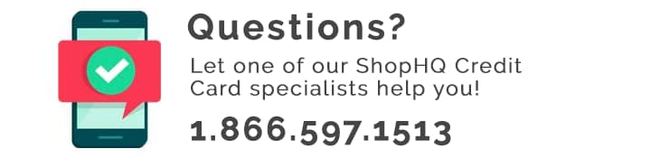 Questions?  Let one of our ShopHQ Credit Card specialists help you!  1.866.597.1513