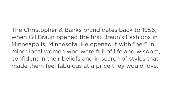 The Christopher & Banks brand dates back to 1956, when Gil Braun, opened the first Braun's Fashions in Minneapolis, Minnesota. He opened it with her in  mind: local women who were full of life and wisdom, confident in their beliefs and in search of styles that made them feel fabulous at the price they would love.