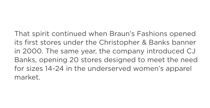 That spirit continued when Braun's Fashions opened its first stores under the Christopher & Banks banner in 2000. The same year, the company introduced CJ Banks, opening 20 stores designed to meet the need for sizes 14-24 in the underserved women's apparel market.