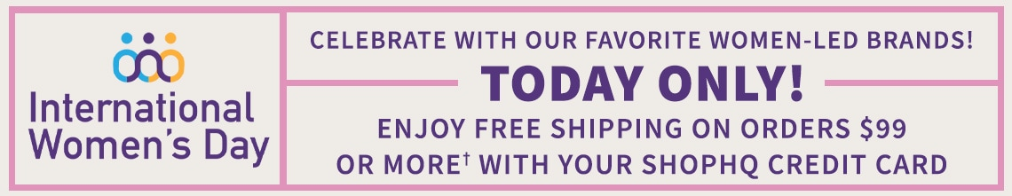 International Women's Day Celebrate With Our Favorite Women-Led Brands!  Today Only! Enjoy Free Shipping On Orders $99 Or More† With Your ShopHQ Credit Card
