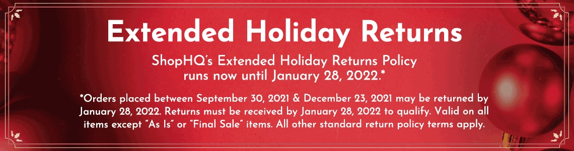 """Extended Holiday Returns  - ShopHQ's Extended Holiday Returns Policy runs now until January 28, 2022.*  *Orders placed between September 30, 2021 andDecember 23, 2021 may be returned by January 28, 2022.Returns must be received by January 28, 2022 to qualify.Valid on all items except """"As Is"""" or """"Final Sale"""" items.All other standard return policy terms apply."""