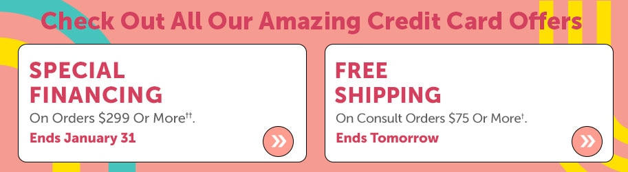 Check Out All Our Amazing Credit Card Offers  Special Financing On Orders $299 Or More††. Ends January 31 + Free Shipping On Consult Orders $75 Or More†. Ends Tomorrow