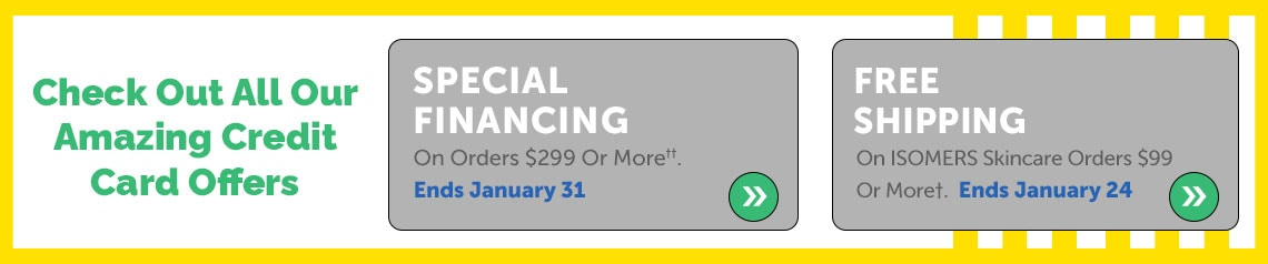 Check Out All Our Amazing Credit Card Offers  Special Financing On Orders $299 Or More††. Ends January 31 + Free Shipping On ISOMERS Skincare Orders $99 Or More†. Ends January 24