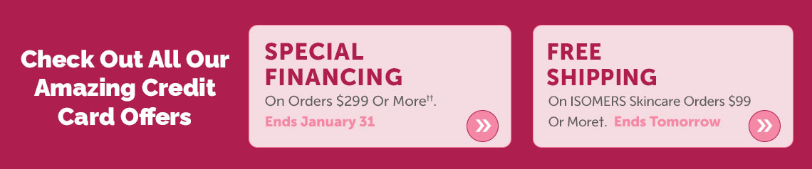 Check Out All Our Amazing Credit Card Offers  Special Financing On Orders $299 Or More††. Ends January 31 + Free Shipping On ISOMERS Skincare Orders $99 Or More†. Ends Tomorrow