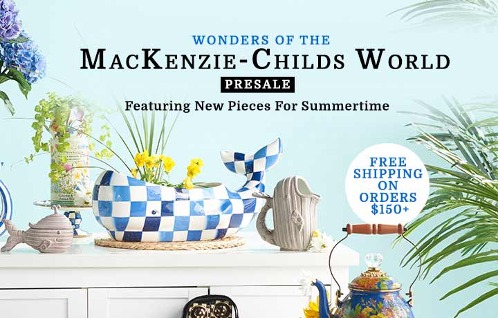 Wonders of the MacKenzie-Childs World - Presale - Featuring New Pieces For Summertime-Free Shipping On Orders $150+