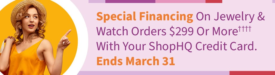 Special Financing On Jewelry & Watch Orders $299 Or More† With Your ShopHQ Credit Card. Ends March 31