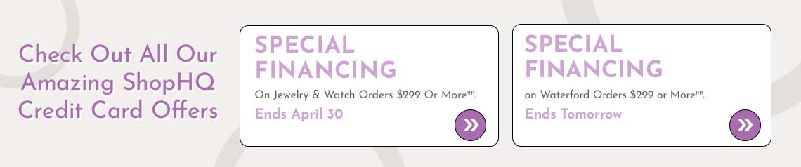 Check Out All Our Amazing ShopHQ Credit Card Offers  Special Financing on Jewelry & Watch Orders $299 or More††††. Ends April 30 + Special Financing on Waterford Orders $299 or More††††. Ends Tomorrow