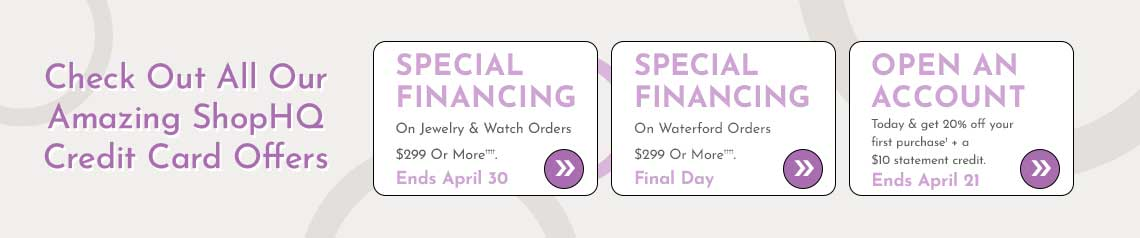 Check Out All Our Amazing ShopHQ Credit Card Offers  Special Financing on Jewelry & Watch Orders $299 or More††††. Ends April 30 + Special Financing on Waterford Orders $299 or More††††. Ends April 30 + Open an account today & get 20% off your first purchase† + a $10 statement credit. Ends April 21