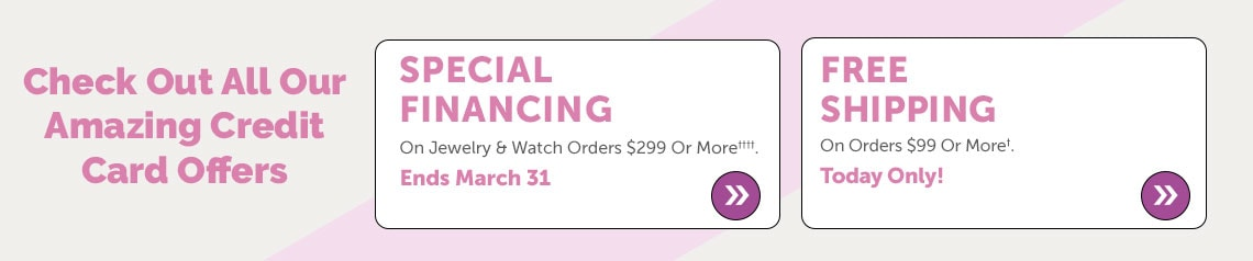 Check Out All Our Amazing Credit Card Offers  Special Financing On Jewelry & Watch Orders $299 Or More†. Ends March 31 + Today Only! Free Shipping On Orders $99 Or More†.