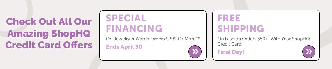Check Out All Our Amazing ShopHQ Credit Card Offers  Special Financing On Jewelry & Watch Orders $299 Or More††††. Ends April 30 + Free Shipping On Fashion Orders $50+† With Your ShopHQ Credit Card. Final Day!
