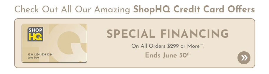 Check Out Our Amazing ShopHQ Credit Card Offer  Special Financing on All Orders $299 or More††††. Ends June 30th.