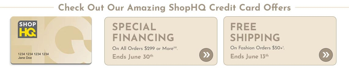 Special Financing on All Orders $299 or More††††  Ends May 31st -  Free Shipping on Fashion Orders $50+†  Ends June 13th