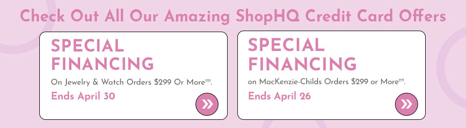 Check Out All Our Amazing ShopHQ Credit Card Offers  Special Financing on Jewelry & Watch Orders $299 or More††††. Ends April 30 + Special Financing on MacKenzie-Childs Orders $299 or More ††††. Ends April 26