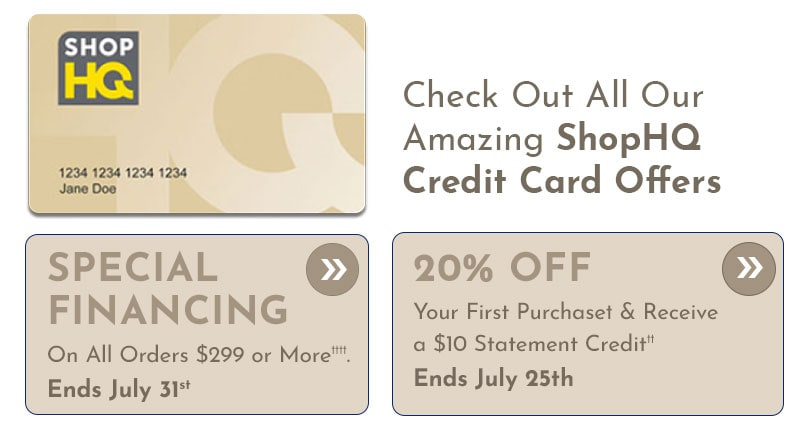 Special Financing on All Orders $299 or More†††† Ends July 31st, 20% Off Your First Purchase† & Receive a $10 Statement Credit††  Ends July 25th
