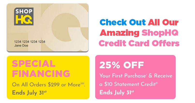 Special Financing on All Orders $299 or More†††† Ends July 31st, 25% Off Your First Purchase† & Receive a $10 Statement Credit††  Offer Ends July 31st