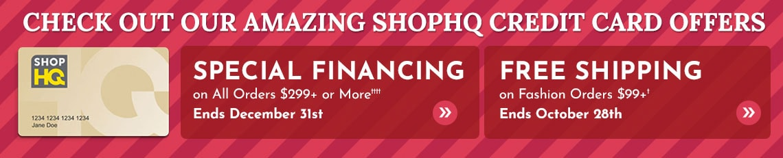 Special Financing on All Orders $299+ or More††††  Ends December 31st  | Free Shipping on Fashion Orders $99+†  Ends October 28th