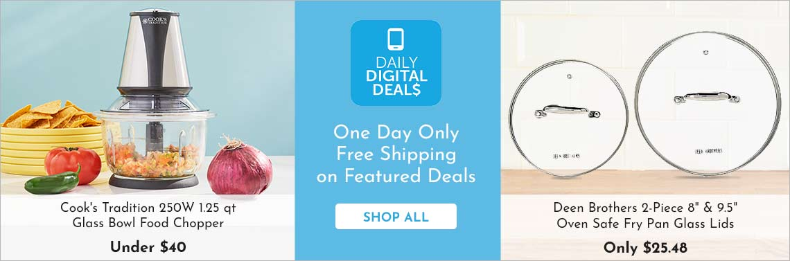 Shop All Daily Digital Deals - 480-479 Cook's Tradition 250W 1.25 qt Glass Bowl Food Chopper, 477-652 Deen Brothers 2-Piece 8 & 9.5 Oven Safe Fry Pan Glass Lids