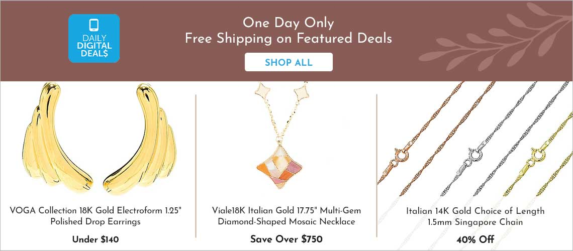 Daily Digital Deals -   189-688 VOGA Collection 18K Gold Electroform 1.25 Polished Drop Earrings,  191-150 Viale18K® Italian Gold 17.75 Multi Gem Diamond-Shaped Mosaic Necklace,  197-477 Italian 14K Gold Choice of Length 1.5mm Singapore Chain