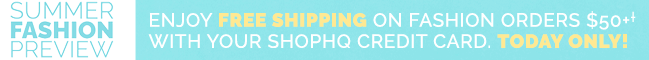 Summer Fashion Preview - Enjoy Free Shipping On Fashion Orders $50+† With Your ShopHQ Credit Card. Today Only!