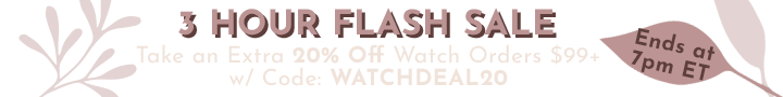 3 HOUR FLASH SALE Take an Extra 20% Off Watch Orders $99+ w Code: WATCHDEAL20 - Ends at 7pm ET