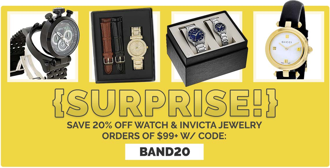 Surprise!  Save 20% Off Watch & Invicta Jewelry Orders of $99+ w Code: BAND20 -  682-192 Invicta Men's 52mm I Force Admiral Quartz Chronograph Stainless Steel Bracelet Watch,  672-710 St. Lucia Women's Quartz Crystal Accented Bracelet Watch w 2 Leather Straps,  687-693 Bulova Men's and Ladies Diamond Accented Stainless Steel Bracelet Watch Gift Set,  648-648 Gucci Women's Diamantissima Swiss Made Quartz Leather Strap Watch
