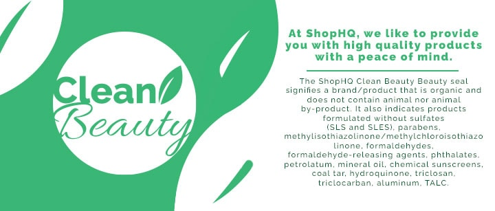 CLEAN BEAUTY At ShopHQ, we like to provide you with high quality products with a peace of mind.