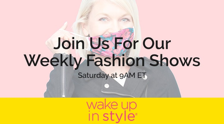 Join Us For Our Weekly Fashion Shows - Wake Up in Style - Saturday at 9AM ET