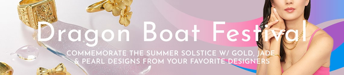 Dragon Boat Festival - Commemorate the Summer Solstice w Gold, Jade & Pearl Designs from Your Favorite Designers