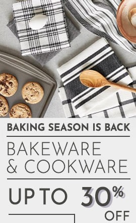 BAKING SEASON IS BACK  Bakeware & Cookware UP TO 30% OFF