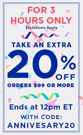 FOR 3 HOURS ONLY Take an extra 20% OFF Orders $99 or more Ends at 12pm ET with code: Annivesary20