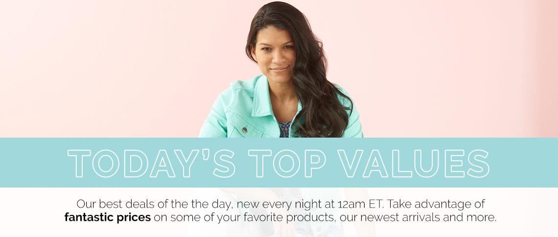 Today's Top Values  Our best deals of the the day, new every night at 12am ET. Take advantage of fantastic prices on some of your favorite products, our newest arrivals and more.